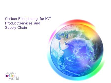 Carbon Footprinting for ICT Product/Services and Supply Chain.