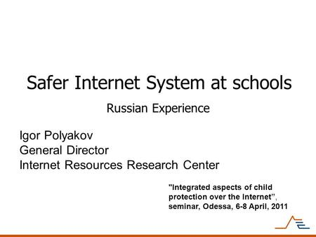 Safer Internet System at schools Russian Experience Igor Polyakov General Director Internet Resources Research Center Integrated aspects of child protection.