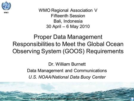 WMO 1 WMO Regional Association V Fifteenth Session Bali, Indonesia 30 April – 6 May 2010 Proper Data Management Responsibilities to Meet the Global Ocean.