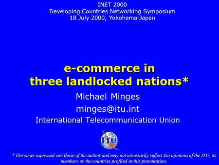 E-commerce in three landlocked nations* Michael Minges International Telecommunication Union INET 2000 Developing Countries Networking Symposium.