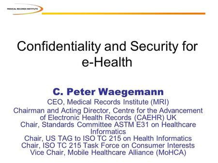 Confidentiality and Security for e-Health C. Peter Waegemann CEO, Medical Records Institute (MRI) Chairman and Acting Director, Centre for the Advancement.