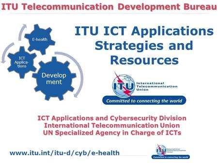 ITU Telecommunication Development Bureau ICT Applications and Cybersecurity Division International Telecommunication Union UN Specialized Agency in Charge.