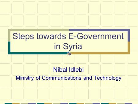 Steps towards E-Government in Syria Nibal Idlebi Ministry of Communications and Technology.