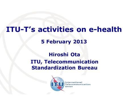 ITU-Ts activities on e-health Hiroshi Ota ITU, Telecommunication Standardization Bureau 5 February 2013.