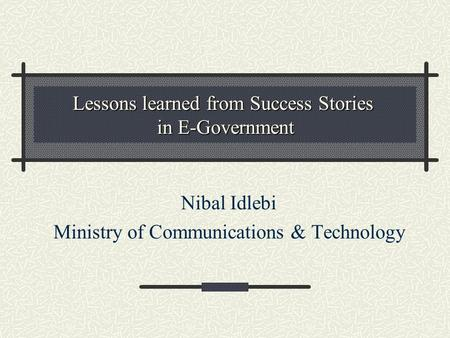 Lessons learned from Success Stories in E-Government Nibal Idlebi Ministry of Communications & Technology.
