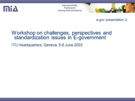 E-gov presentation 2 Workshop on challenges, perspectives and standardization issues in E-government ITU Headquarters, Geneva, 5-6 June 2003.