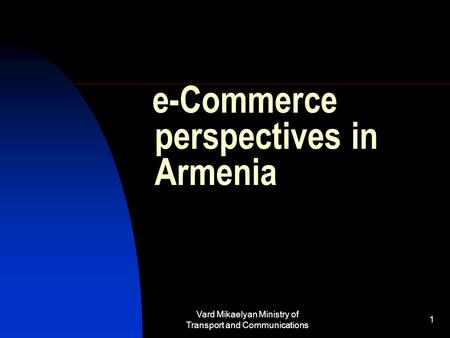 Vard Mikaelyan Ministry of Transport and Communications 1 e-Commerce perspectives in Armenia.