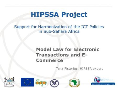 International Telecommunication Union HIPSSA Project Support for Harmonization of the ICT Policies in Sub-Sahara Africa Model Law for Electronic Transactions.