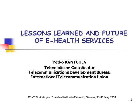 1 LESSONS LEARNED AND FUTURE OF E-HEALTH SERVICES Petko KANTCHEV Telemedicine Coordinator Telecommunications Development Bureau International Telecommunication.