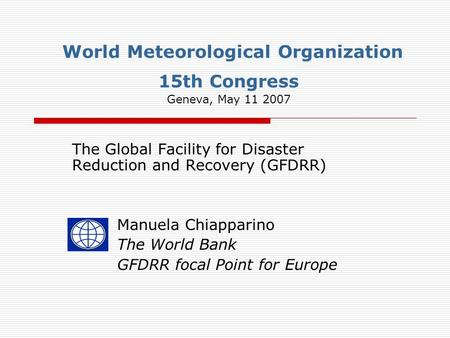 World Meteorological Organization 15th Congress Geneva, May 11 2007 The Global Facility for Disaster Reduction and Recovery (GFDRR) Manuela Chiapparino.
