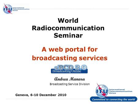 International Telecommunication Union World Radiocommunication Seminar A web portal for broadcasting services Andrea Manara Broadcasting Service Division.