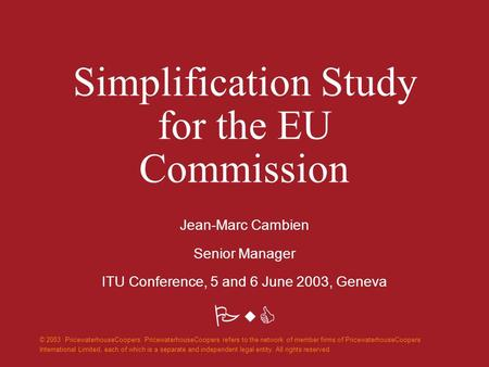 PwC Simplification Study for the EU Commission Jean-Marc Cambien Senior Manager ITU Conference, 5 and 6 June 2003, Geneva © 2003 PricewaterhouseCoopers.