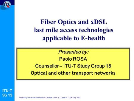 ITU-T SG 15 Workshop on standardization in E-health – ITU-T, Geneva, 23-25 May 2003 Fiber Optics and xDSL last mile access technologies applicable to E-health.