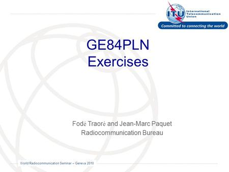 World Radiocommunication Seminar – Geneva 2010 GE84PLN Exercises Fod é Traor é and Jean-Marc Paquet Radiocommunication Bureau.