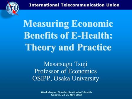 International Telecommunication Union Workshop on Standardization in E-health Geneva, 23-25 May 2003 Measuring Economic Benefits of E-Health: Theory and.