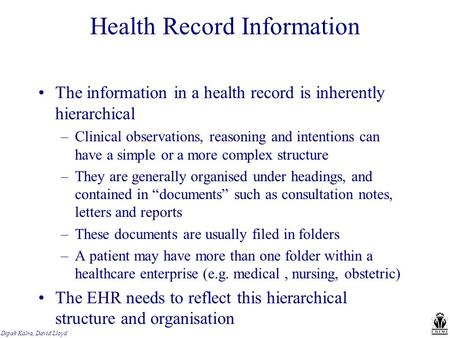 Dipak Kalra, David Lloyd Health Record Information The information in a health record is inherently hierarchical –Clinical observations, reasoning and.
