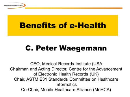 Benefits of e-Health C. Peter Waegemann CEO, Medical Records Institute (USA Chairman and Acting Director, Centre for the Advancement of Electronic Health.