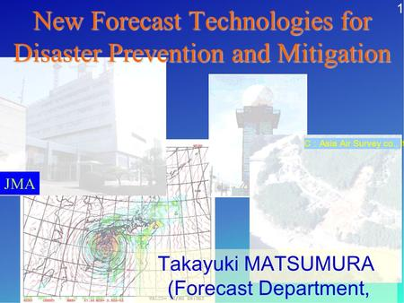 JMA Takayuki MATSUMURA (Forecast Department, JMA) C Asia Air Survey co., ltd New Forecast Technologies for Disaster Prevention and Mitigation 1.