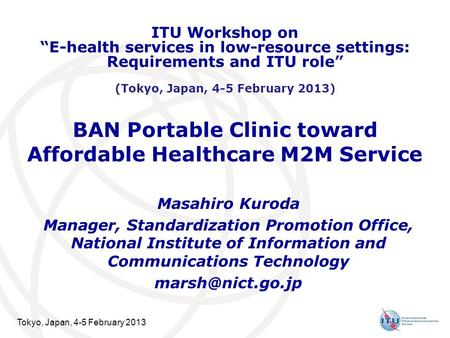 Tokyo, Japan, 4-5 February 2013 BAN Portable Clinic toward Affordable Healthcare M2M Service Masahiro Kuroda Manager, Standardization Promotion Office,