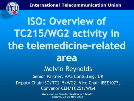 International Telecommunication Union Workshop on Standardization in E-health Geneva, 23-25 May 2003 ISO: Overview of TC215/WG2 activity in the telemedicine-related.
