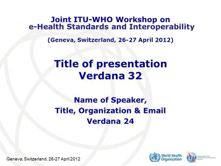Geneva, Switzerland, 26-27 April 2012 Title of presentation Verdana 32 Name of Speaker, Title, Organization & Email Verdana 24 Joint ITU-WHO Workshop on.