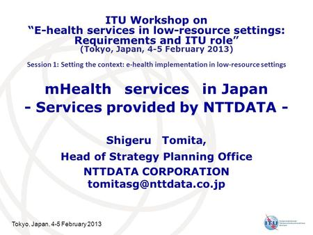 Tokyo, Japan, 4-5 February 2013 mHealth services in Japan - Services provided by NTTDATA - Shigeru Tomita, Head of Strategy Planning Office NTTDATA CORPORATION.