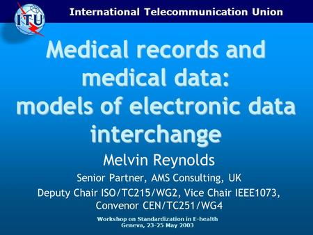 International Telecommunication Union Workshop on Standardization in E-health Geneva, 23-25 May 2003 Medical records and medical data: models of electronic.