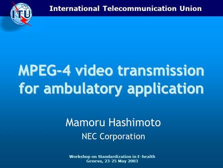 International Telecommunication Union Workshop on Standardization in E-health Geneva, 23-25 May 2003 MPEG-4 video transmission for ambulatory application.