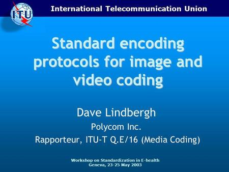 International Telecommunication Union Workshop on Standardization in E-health Geneva, 23-25 May 2003 Standard encoding protocols for image and video coding.