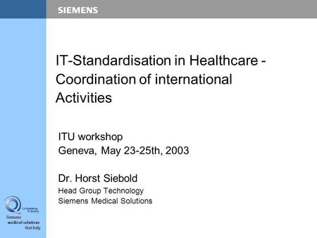 Siemens medical solutions that help Competence in Quality IT-Standardisation in Healthcare - Coordination of international Activities ITU workshop Geneva,