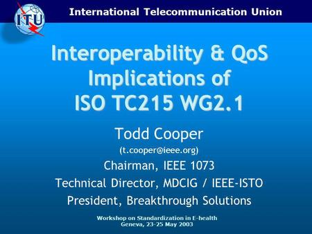International Telecommunication Union Workshop on Standardization in E-health Geneva, 23-25 May 2003 Interoperability & QoS Implications of ISO TC215 WG2.1.