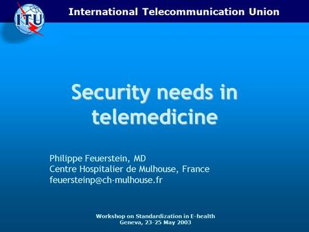 International Telecommunication Union Workshop on Standardization in E-health Geneva, 23-25 May 2003 Security needs in telemedicine Philippe Feuerstein,