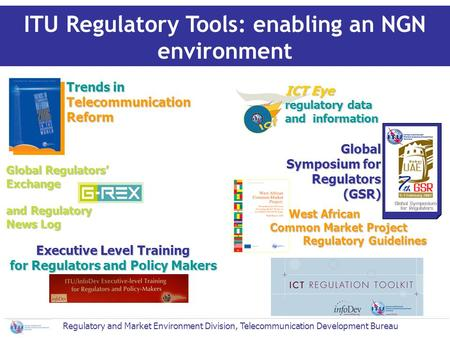 Global Regulators Exchange and Regulatory News Log ITU Regulatory Tools: enabling an NGN environment Trends in Telecommunication Reform Global Symposium.