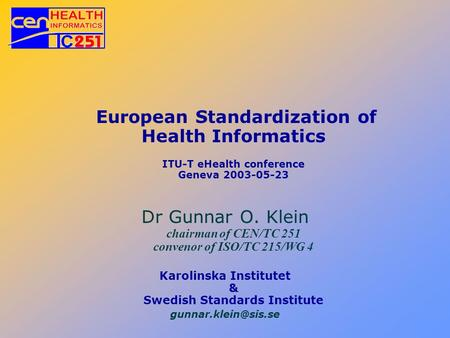 European Standardization of Health Informatics ITU-T eHealth conference Geneva 2003-05-23 Dr Gunnar O. Klein chairman of CEN/TC 251 convenor of ISO/TC.