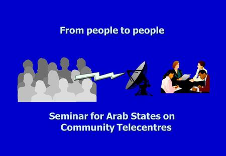 From people to people Seminar for Arab States on Community Telecentres.
