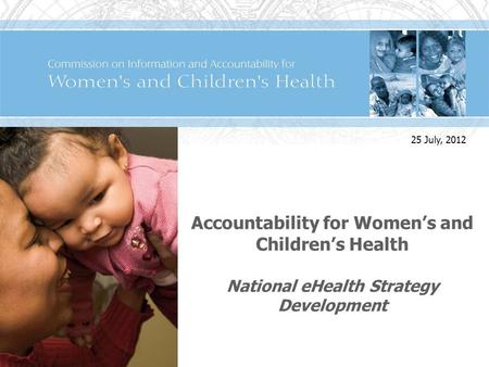 Accountability for Womens and Childrens Health National eHealth Strategy Development 25 July, 2012.