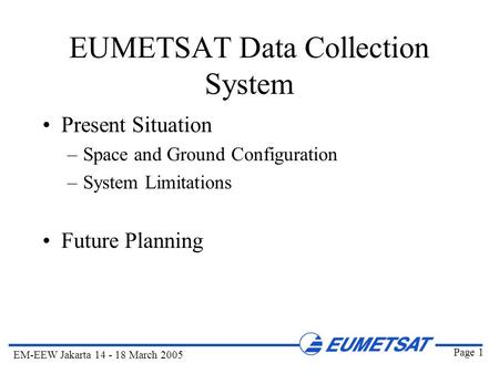 Page 1 EM-EEW Jakarta 14 - 18 March 2005 EUMETSAT Data Collection System Present Situation –Space and Ground Configuration –System Limitations Future Planning.
