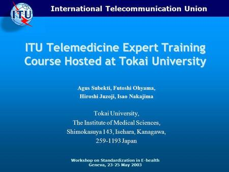 International Telecommunication Union Workshop on Standardization in E-health Geneva, 23-25 May 2003 ITU Telemedicine Expert Training Course Hosted at.