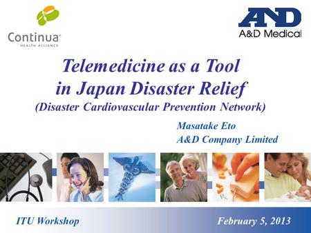 Telemedicine as a Tool in Japan Disaster Relief (Disaster Cardiovascular Prevention Network) ITU Workshop February 5, 2013 Masatake Eto A&D Company Limited.
