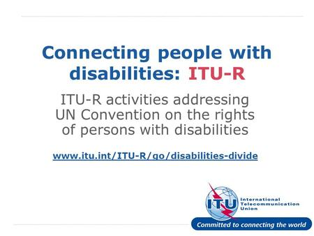 International Telecommunication Union Connecting people with disabilities: ITU-R ITU-R activities addressing UN Convention on the rights of persons with.