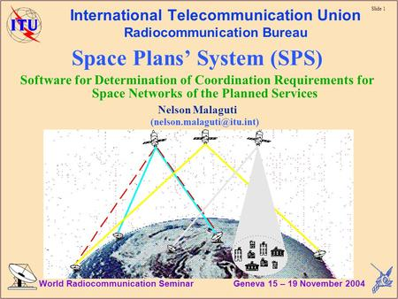 Slide 1 World Radiocommunication Seminar Geneva 15 – 19 November 2004 International Telecommunication Union Radiocommunication Bureau Space Plans System.