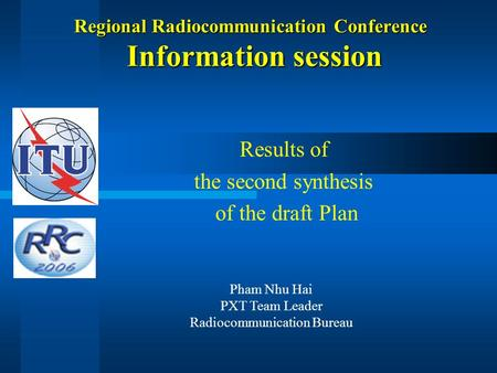 Regional Radiocommunication Conference Information session Results of the second synthesis of the draft Plan Pham Nhu Hai PXT Team Leader Radiocommunication.