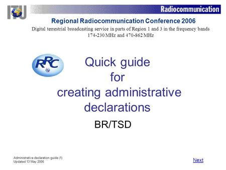 Administrative declaration guide (1) Updated 13 May 2006 Quick guide for creating administrative declarations BR/TSD Next Digital terrestrial broadcasting.