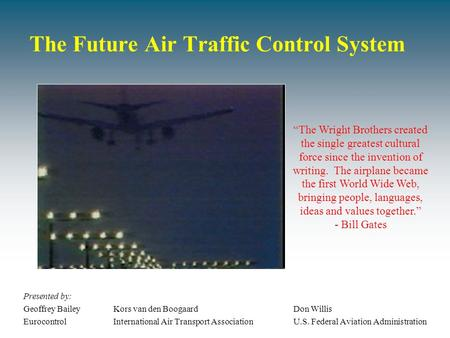The Future Air Traffic Control System Presented by: Geoffrey BaileyKors van den BoogaardDon Willis EurocontrolInternational Air Transport AssociationU.S.