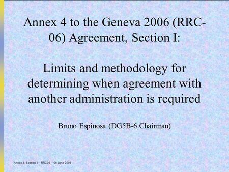Annex 4, Section 1 – RRC06 – 06 June 2006 Annex 4 to the Geneva 2006 (RRC- 06) Agreement, Section I: Limits and methodology for determining when agreement.
