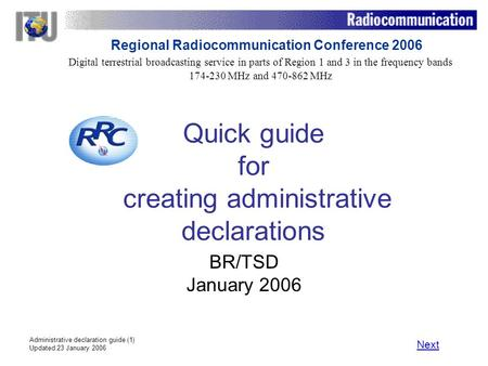 Administrative declaration guide (1) Updated 23 January 2006 Quick guide for creating administrative declarations BR/TSD January 2006 Next Digital terrestrial.
