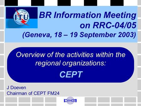 BR Information Meeting on RRC-04/05 (Geneva, 18 – 19 September 2003) J Doeven Chairman of CEPT FM24 Overview of the activities within the regional organizations: