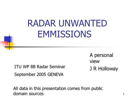 1 RADAR UNWANTED EMMISSIONS A personal view J R Holloway All data in this presentation comes from public domain sources ITU WP 8B Radar Seminar September.