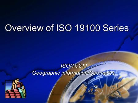 Overview of ISO 19100 Series ISO/TC211 ISO/TC211 Geographic information/Geomatics.