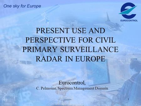 1 PRESENT USE AND PERSPECTIVE FOR CIVIL PRIMARY SURVEILLANCE RADAR IN EUROPE Eurocontrol, C. Pelmoine, Spectrum Management Domain.